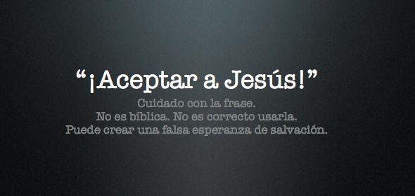 Cuidado con la frase «Aceptar a Jesús».